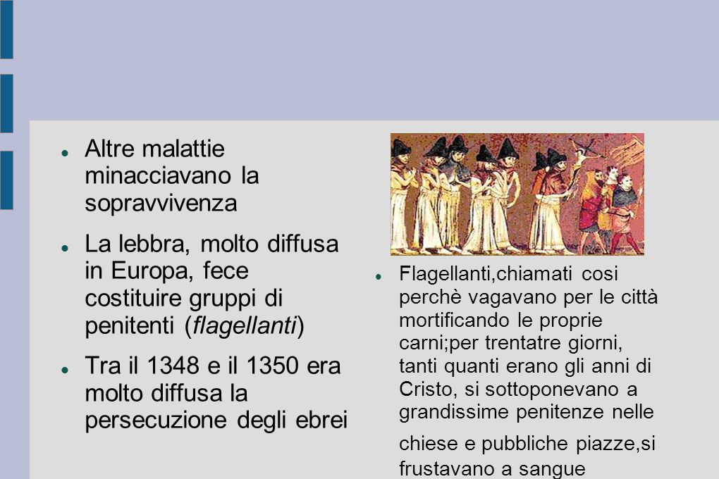 Altre malattie minacciavano la sopravvivenza La lebbra, molto diffusa in Europa, fece costituire gruppi di penitenti (flagellanti) Tra il 1348 e il 13