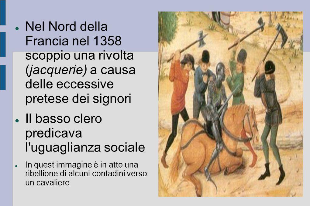 Nel Nord della Francia nel 1358 scoppio una rivolta (jacquerie) a causa delle eccessive pretese dei signori Il basso clero predicava l'uguaglianza soc