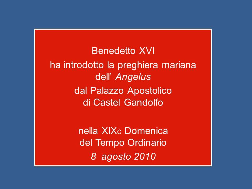Benedetto XVI ha introdotto la preghiera mariana dell' Angelus dal Palazzo Apostolico di Castel Gandolfo nella XIX c Domenica del Tempo Ordinario 8 agosto 2010 Benedetto XVI ha introdotto la preghiera mariana dell' Angelus dal Palazzo Apostolico di Castel Gandolfo nella XIX c Domenica del Tempo Ordinario 8 agosto 2010