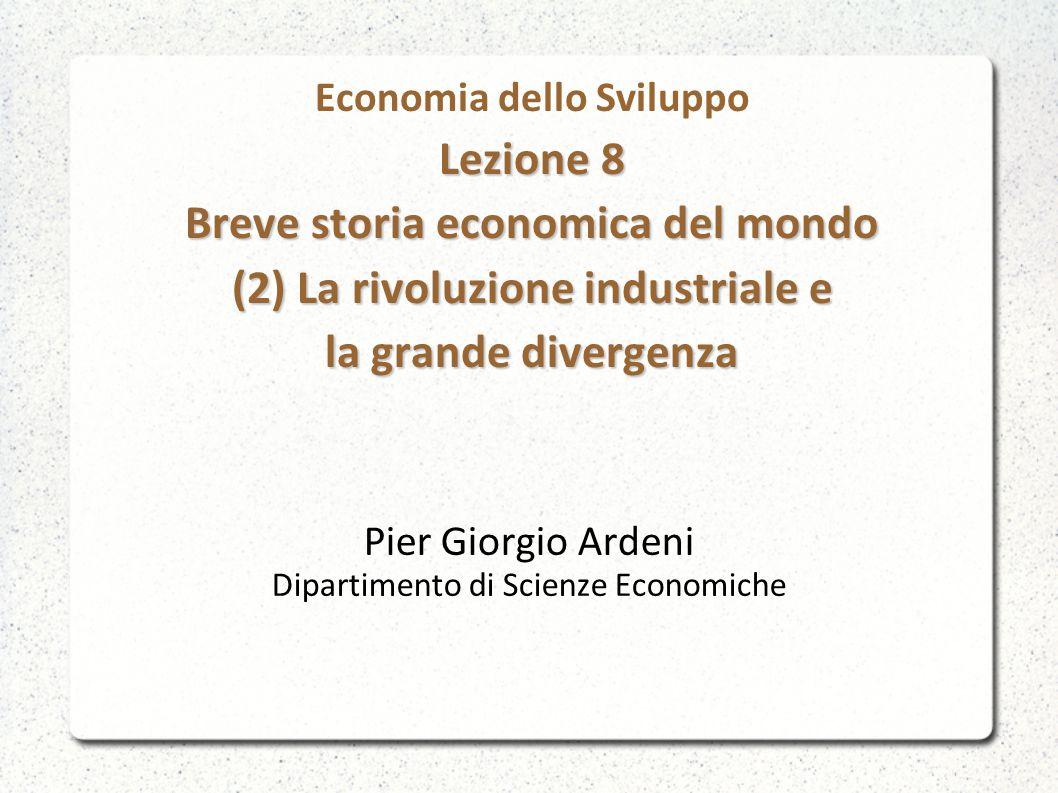 Lezione 8 Breve storia economica del mondo (2) La rivoluzione industriale e la grande divergenza Economia dello Sviluppo Lezione 8 Breve storia econom
