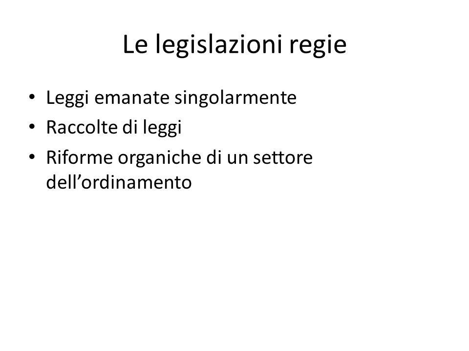 Le legislazioni regie Leggi emanate singolarmente Raccolte di leggi Riforme organiche di un settore dell'ordinamento
