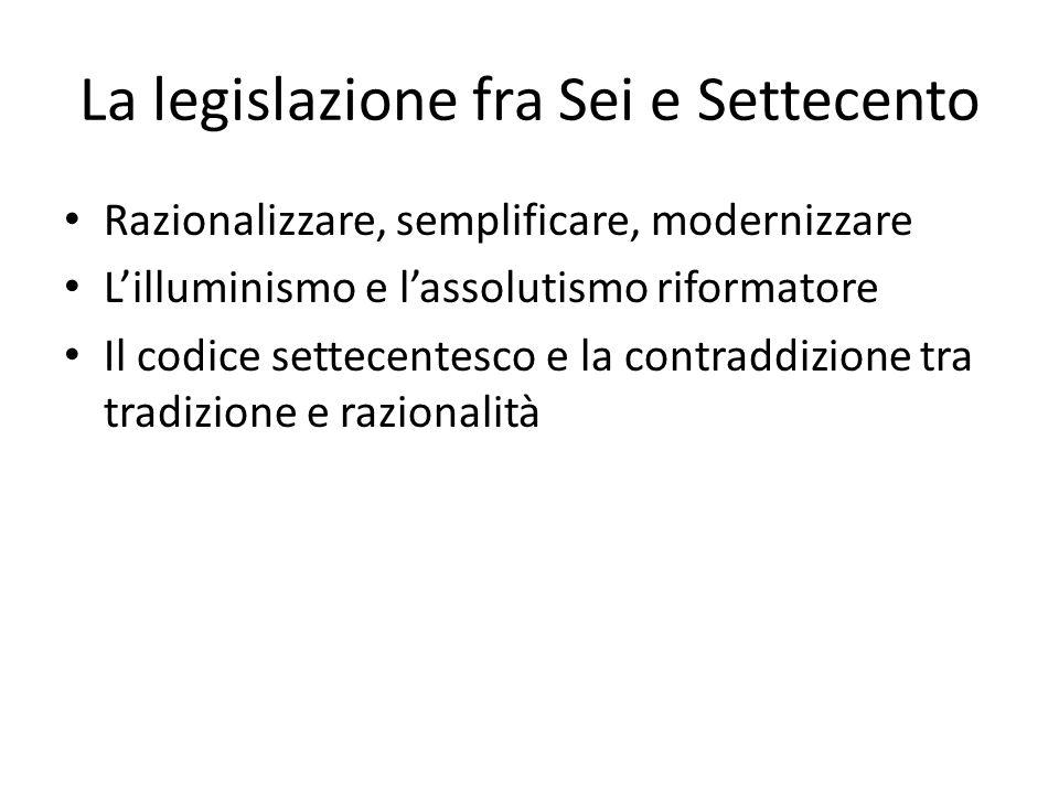 La legislazione fra Sei e Settecento Razionalizzare, semplificare, modernizzare L'illuminismo e l'assolutismo riformatore Il codice settecentesco e la contraddizione tra tradizione e razionalità