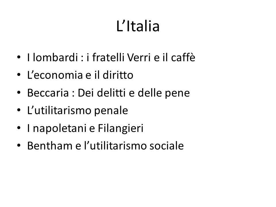L'Italia I lombardi : i fratelli Verri e il caffè L'economia e il diritto Beccaria : Dei delitti e delle pene L'utilitarismo penale I napoletani e Filangieri Bentham e l'utilitarismo sociale