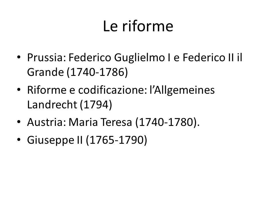 Le riforme Prussia: Federico Guglielmo I e Federico II il Grande (1740-1786) Riforme e codificazione: l'Allgemeines Landrecht (1794) Austria: Maria Teresa (1740-1780).