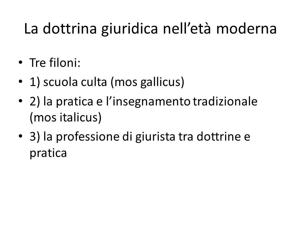 La dottrina giuridica nell'età moderna Tre filoni: 1) scuola culta (mos gallicus) 2) la pratica e l'insegnamento tradizionale (mos italicus) 3) la professione di giurista tra dottrine e pratica