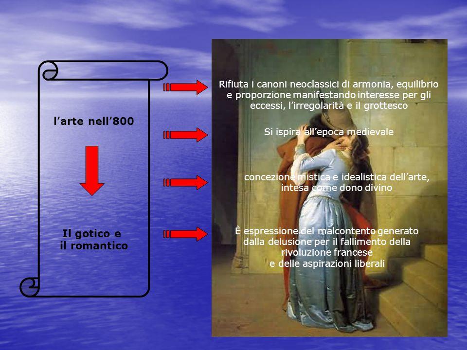 l'arte nell'800 Il gotico e il romantico Rifiuta i canoni neoclassici di armonia, equilibrio e proporzione manifestando interesse per gli eccessi, l'i