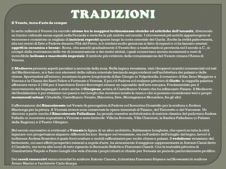 Il Veneto, terra d arte da sempre In sette millenni il Veneto ha raccolto alcune tra le maggiori testimonianze storiche ed artistiche dell umanità, divenendo un bacino culturale senza eguali nella Penisola e meta fra le più ambite nel mondo.