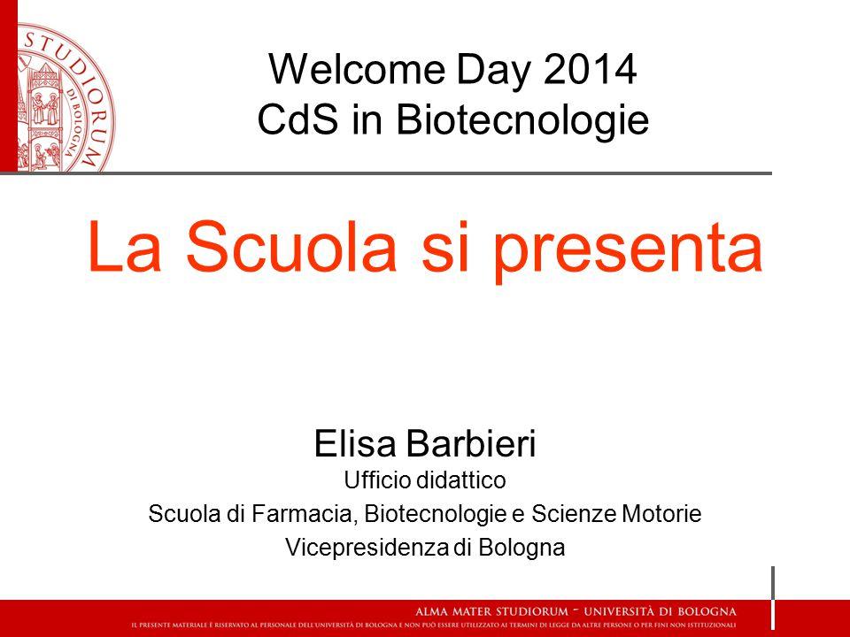 Welcome Day 2014 CdS in Biotecnologie La Scuola si presenta Elisa Barbieri Ufficio didattico Scuola di Farmacia, Biotecnologie e Scienze Motorie Vicepresidenza di Bologna