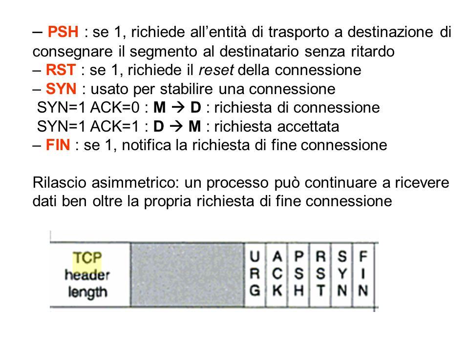 – PSH : se 1, richiede all'entità di trasporto a destinazione di consegnare il segmento al destinatario senza ritardo – RST : se 1, richiede il reset