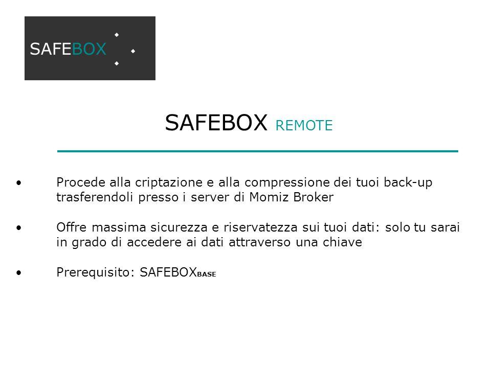 SAFEBOX REMOTE SAFEBOX Procede alla criptazione e alla compressione dei tuoi back-up trasferendoli presso i server di Momiz Broker Offre massima sicurezza e riservatezza sui tuoi dati: solo tu sarai in grado di accedere ai dati attraverso una chiave Prerequisito: SAFEBOX BASE