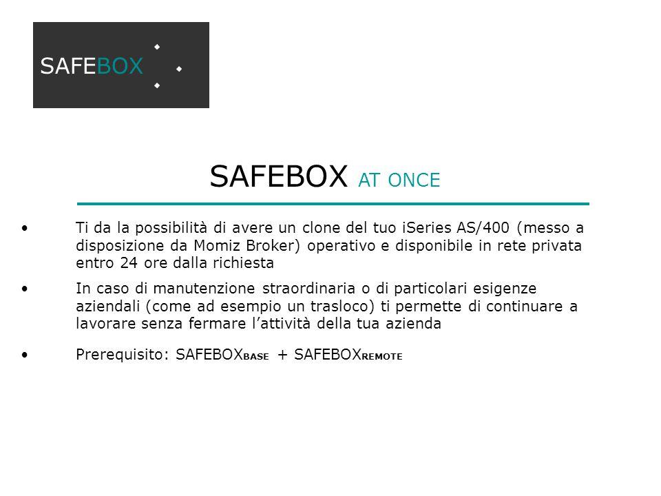 SAFEBOX AT ONCE Ti da la possibilità di avere un clone del tuo iSeries AS/400 (messo a disposizione da Momiz Broker) operativo e disponibile in rete privata entro 24 ore dalla richiesta In caso di manutenzione straordinaria o di particolari esigenze aziendali (come ad esempio un trasloco) ti permette di continuare a lavorare senza fermare l'attività della tua azienda Prerequisito: SAFEBOX BASE + SAFEBOX REMOTE SAFEBOX