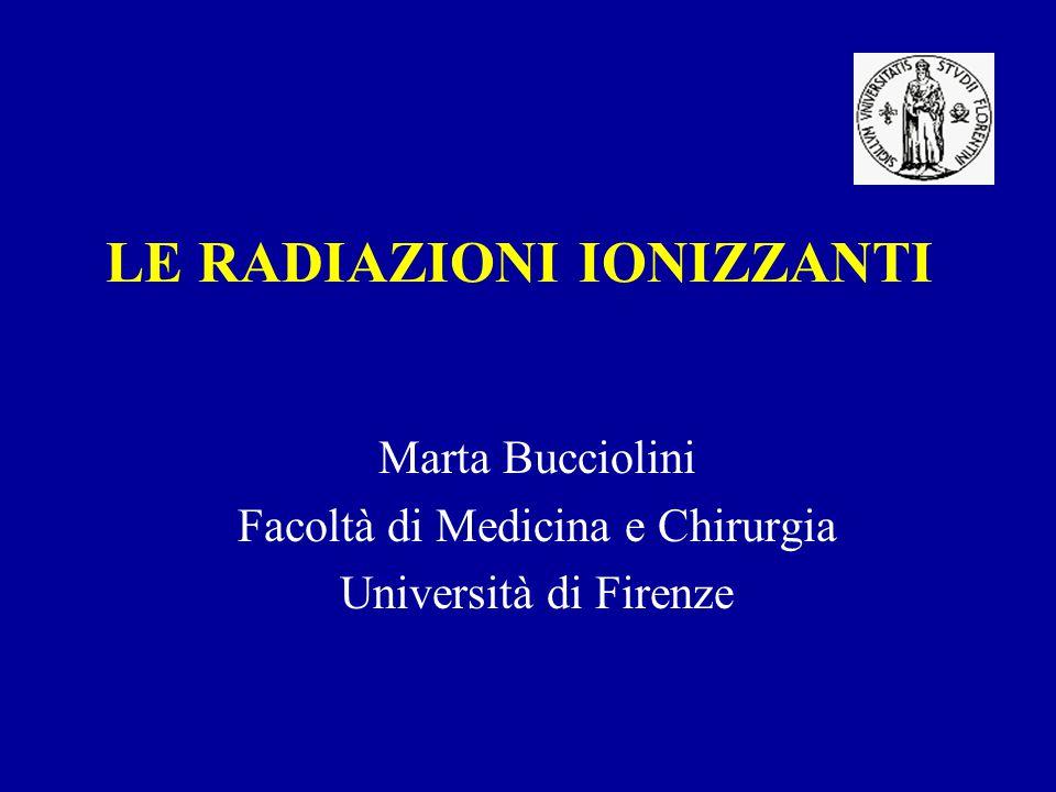LE RADIAZIONI IONIZZANTI Marta Bucciolini Facoltà di Medicina e Chirurgia Università di Firenze