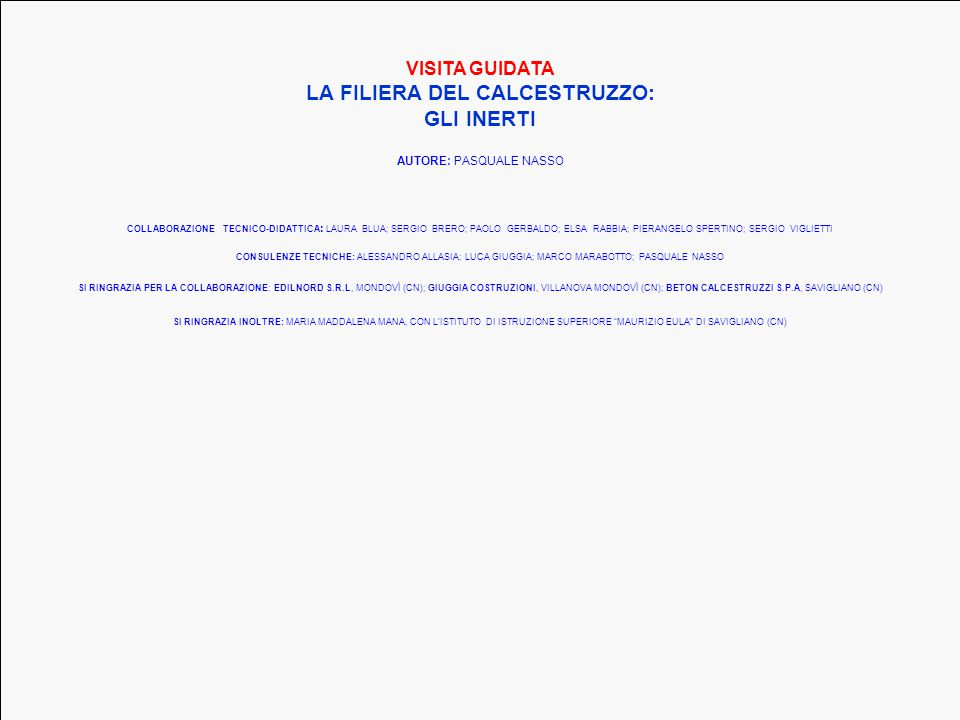CONSULENZE TECNICHE: ALESSANDRO ALLASIA; LUCA GIUGGIA; MARCO MARABOTTO; PASQUALE NASSO SI RINGRAZIA PER LA COLLABORAZIONE: EDILNORD S.R.L, MONDOVÌ (CN); GIUGGIA COSTRUZIONI, VILLANOVA MONDOVÌ (CN); BETON CALCESTRUZZI S.P.A, SAVIGLIANO (CN) COLLABORAZIONE TECNICO-DIDATTICA : LAURA BLUA; SERGIO BRERO; PAOLO GERBALDO; ELSA RABBIA; PIERANGELO SPERTINO; SERGIO VIGLIETTI SI RINGRAZIA INOLTRE: MARIA MADDALENA MANA, CON L'ISTITUTO DI ISTRUZIONE SUPERIORE MAURIZIO EULA DI SAVIGLIANO (CN) VISITA GUIDATA LA FILIERA DEL CALCESTRUZZO: GLI INERTI AUTORE: PASQUALE NASSO