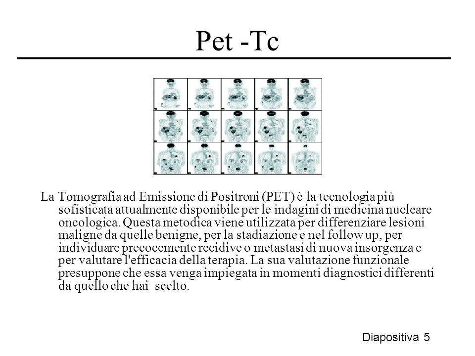 Pet -Tc La Tomografia ad Emissione di Positroni (PET) è la tecnologia più sofisticata attualmente disponibile per le indagini di medicina nucleare onc