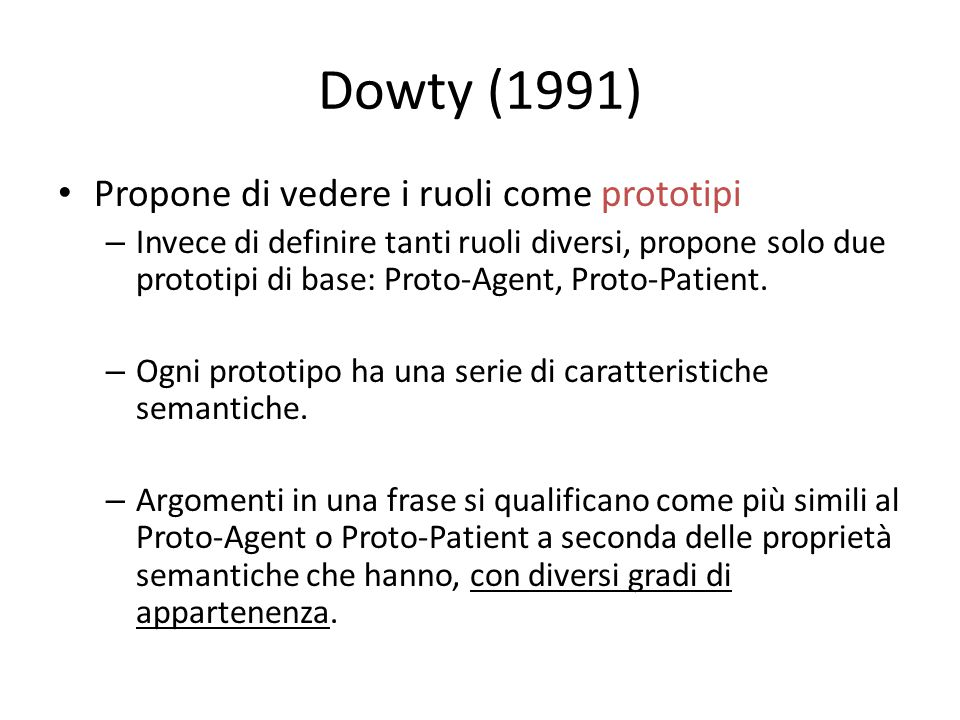 Dowty (1991) Propone di vedere i ruoli come prototipi – Invece di definire tanti ruoli diversi, propone solo due prototipi di base: Proto-Agent, Proto-Patient.