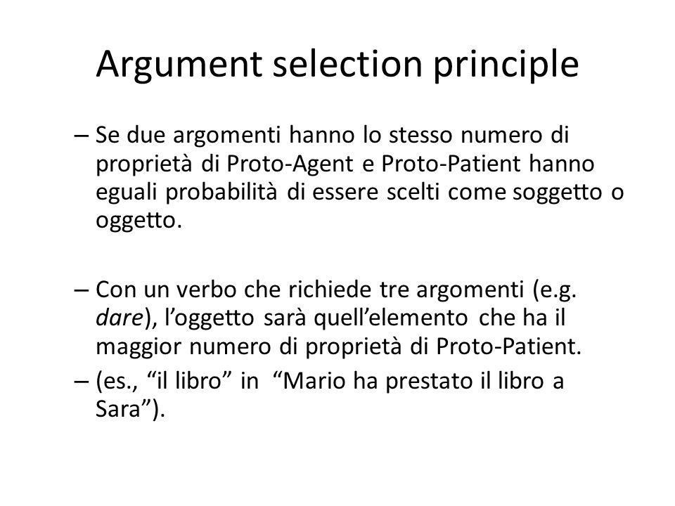 Argument selection principle – Se due argomenti hanno lo stesso numero di proprietà di Proto-Agent e Proto-Patient hanno eguali probabilità di essere