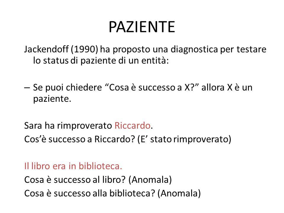 """PAZIENTE Jackendoff (1990) ha proposto una diagnostica per testare lo status di paziente di un entità: – Se puoi chiedere """"Cosa è successo a X?"""" allor"""