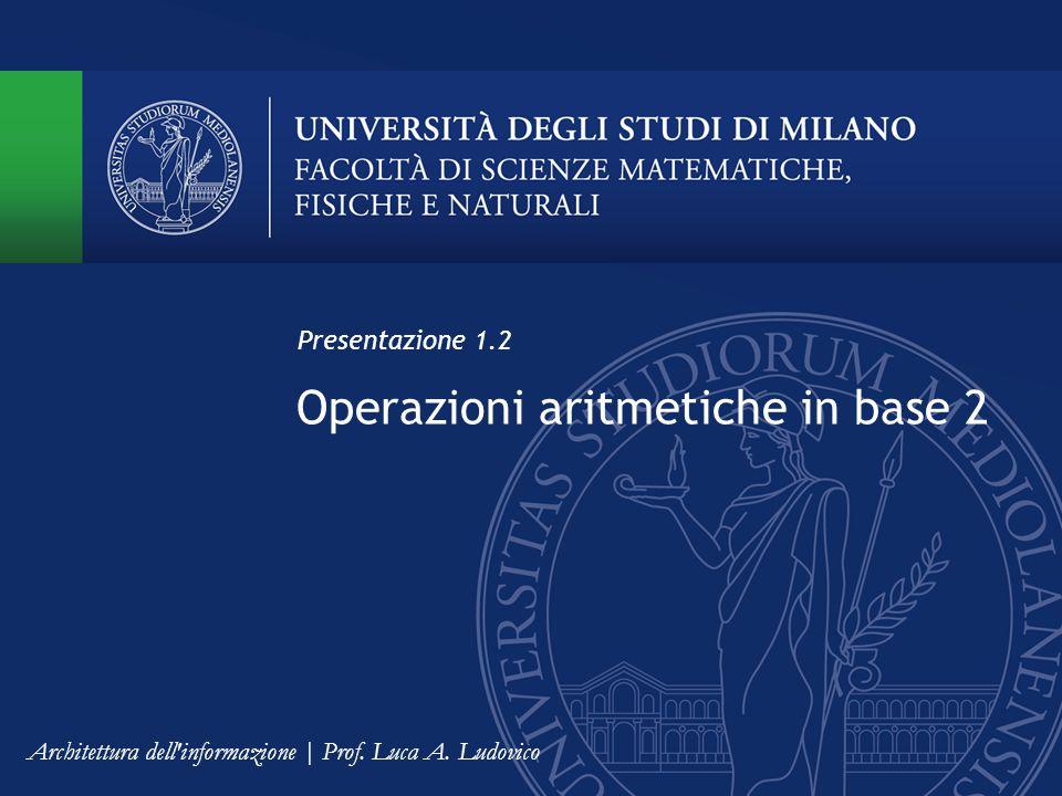Operazioni aritmetiche in base 2 Presentazione 1.2 Architettura dell informazione | Prof.