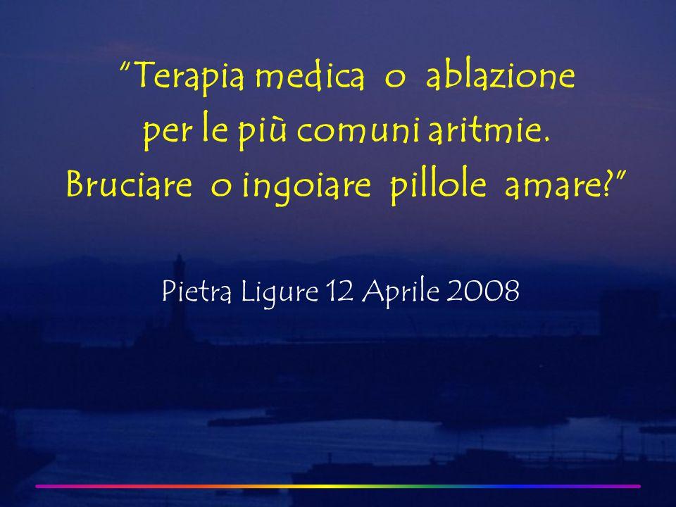 Pietra Ligure 12 Aprile 2008 Terapia medica o ablazione per le più comuni aritmie.