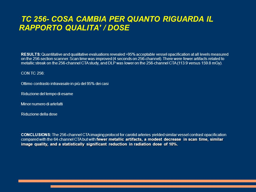 TC 256 - COSA CAMBIA PER QUANTO RIGUARDA IL RAPPORTO QUALITA / DOSE Materials and Methods The 256-Detector Protocol The 256-section CTA protocol used at our institution for evaluation of the extracranial carotid arteries is often performed as part of a comprehensive cerebrovascular examination consisting of 3 series obtained in the following order: 1) unenhanced head CT, 2) perfusion CT, and 3) CTA from the aortic arch through the cerebral vertex.