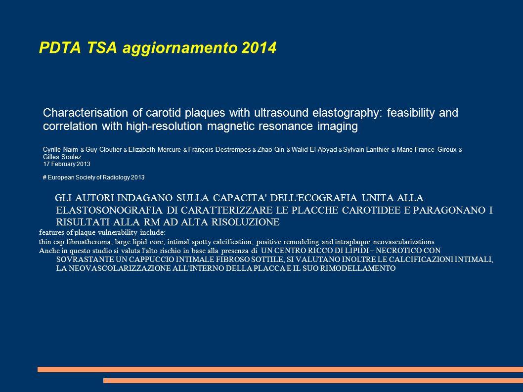 PDTA TSA aggiornamento 2014 GLI AUTORI INDAGANO SULLA CAPACITA DELL ECOGRAFIA UNITA ALLA ELASTOSONOGRAFIA DI CARATTERIZZARE LE PLACCHE CAROTIDEE E PARAGONANO I RISULTATI ALLA RM AD ALTA RISOLUZIONE features of plaque vulnerability include: thin cap fibroatheroma, large lipid core, intimal spotty calcification, positive remodeling and intraplaque neovascularizations Anche in questo studio si valuta l alto rischio in base alla presenza di UN CENTRO RICCO DI LIPIDI – NECROTICO CON SOVRASTANTE UN CAPPUCCIO INTIMALE FIBROSO SOTTILE, SI VALUTANO INOLTRE LE CALCIFICAZIONI INTIMALI, LA NEOVASCOLARIZZAZIONE ALL INTERNO DELLA PLACCA E IL SUO RIMODELLAMENTO Characterisation of carotid plaques with ultrasound elastography: feasibility and correlation with high-resolution magnetic resonance imaging Cyrille Naim & Guy Cloutier & Elizabeth Mercure & François Destrempes & Zhao Qin & Walid El-Abyad & Sylvain Lanthier & Marie-France Giroux & Gilles Soulez 17 February 2013 # European Society of Radiology 2013