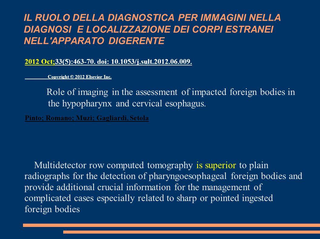IL RUOLO DELLA DIAGNOSTICA PER IMMAGINI NELLA DIAGNOSI E LOCALIZZAZIONE DEI CORPI ESTRANEI NELL APPARATO DIGERENTE 2012 Oct;33(5):463-70.