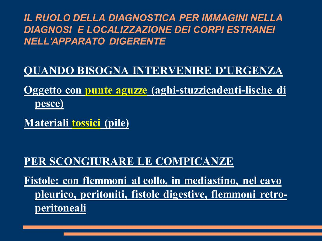 IL RUOLO DELLA DIAGNOSTICA PER IMMAGINI NELLA DIAGNOSI E LOCALIZZAZIONE DEI CORPI ESTRANEI NELL APPARATO DIGERENTE QUANDO BISOGNA INTERVENIRE D URGENZA Oggetto con punte aguzze (aghi-stuzzicadenti-lische di pesce) Materiali tossici (pile) PER SCONGIURARE LE COMPICANZE Fistole: con flemmoni al collo, in mediastino, nel cavo pleurico, peritoniti, fistole digestive, flemmoni retro- peritoneali