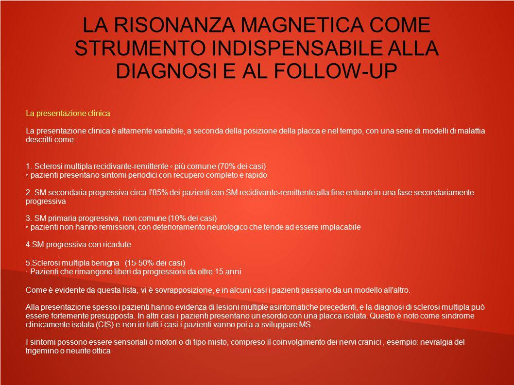 LA RISONANZA MAGNETICA COME STRUMENTO INDISPENSABILE ALLA DIAGNOSI E AL FOLLOW-UP Distribuzione delle lesioni ortogonale rispetto all asse maggiore dei ventricoli, tipica distribuzione perivenulare, digitazioni di DAWSON
