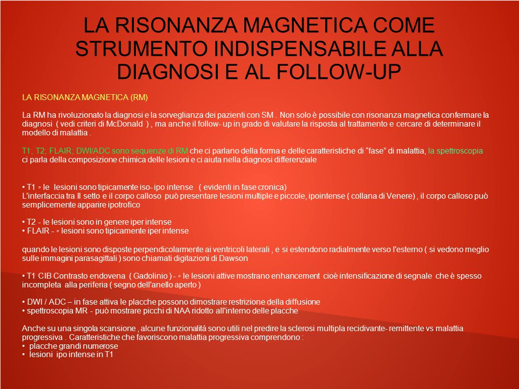 LA RISONANZA MAGNETICA COME STRUMENTO INDISPENSABILE ALLA DIAGNOSI E AL FOLLOW-UP I criteri di McDonald sono valutazioni MR utilizzate per la diagnosi di sclerosi multipla, sono stati introdotti nel 2001, rivisti nel 2005 e più recentemente nel 2010 Diffusione nello spazio Si richiedono 1 o più lesioni iperintense nelle seq.