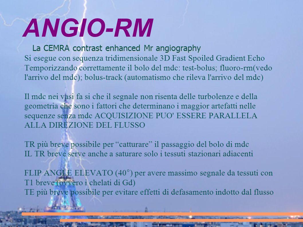 ANGIO-RM La CEMRA contrast enhanced Mr angiography Si esegue con sequenza tridimensionale 3D Fast Spoiled Gradient Echo Temporizzando correttamente il