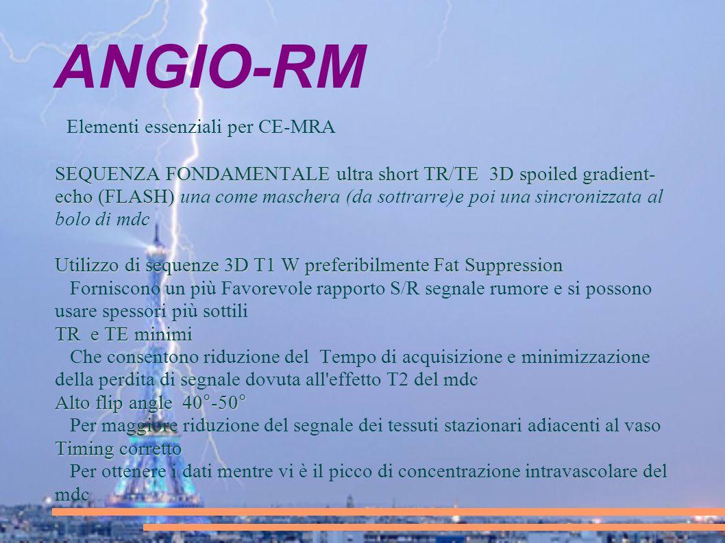 ANGIO-RM Elementi essenziali per CE-MRA SEQUENZA FONDAMENTALE ultra short TR/TE 3D spoiled gradient- echo (FLASH) SEQUENZA FONDAMENTALE ultra short TR