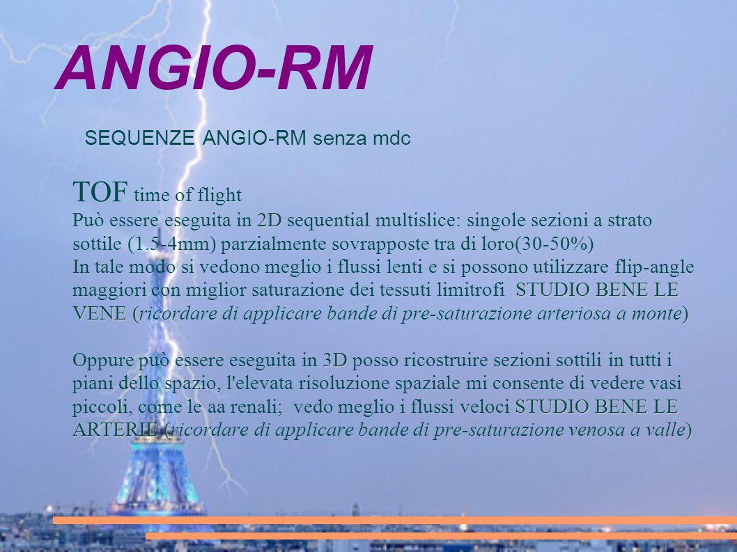 ANGIO-RM SEQUENZE ANGIO-RM senza mdc TOF time of flight 2D Può essere eseguita in 2D sequential multislice: singole sezioni a strato sottile (1.5-4mm)