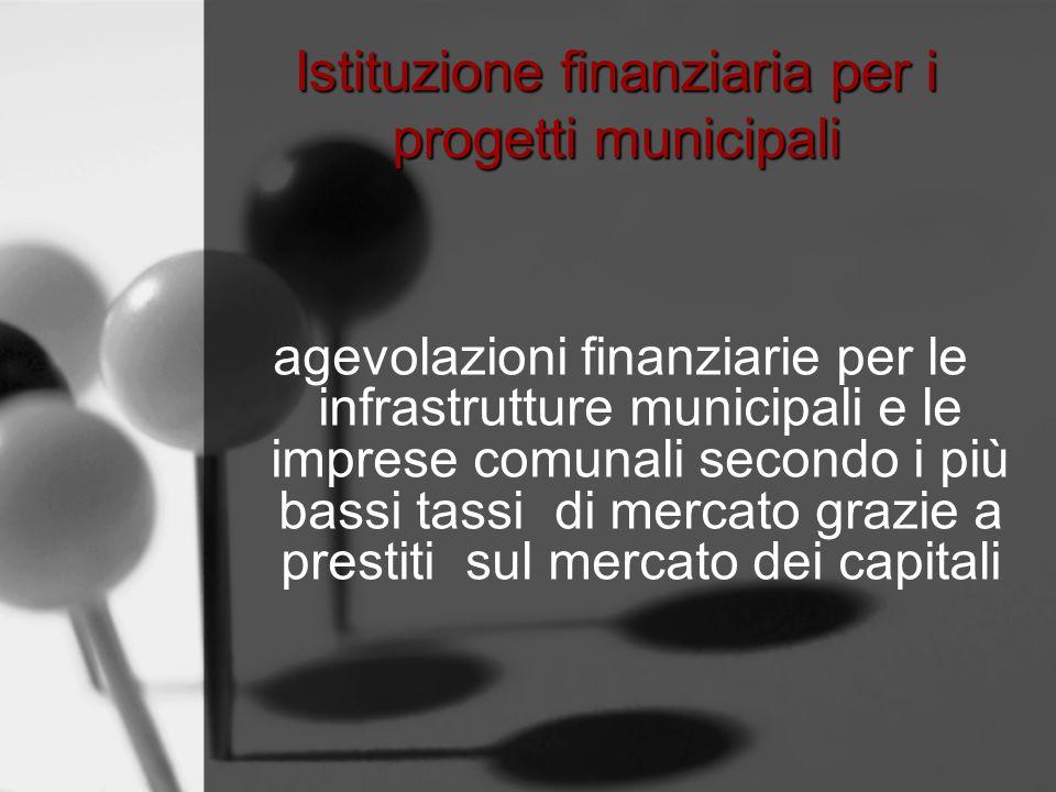 Istituzione finanziaria per i progetti municipali agevolazioni finanziarie per le infrastrutture municipali e le imprese comunali secondo i più bassi tassi di mercato grazie a prestiti sul mercato dei capitali