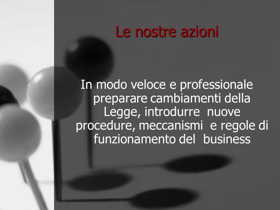 Le nostre azioni In modo veloce e professionale preparare cambiamenti della Legge, introdurre nuove procedure, meccanismi e regole di funzionamento del business