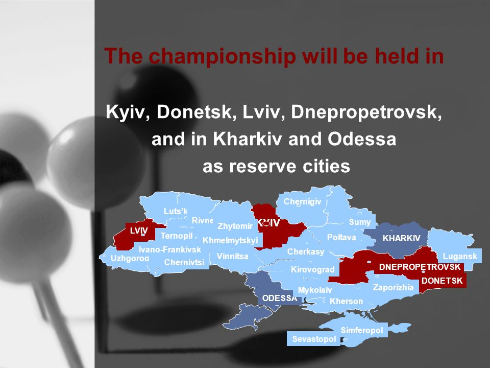 The championship will be held in Kyiv, Donetsk, Lviv, Dnepropetrovsk, and in Kharkiv and Odessa as reserve cities ODESSA KYIV Chernigiv LVIV DNEPROPETROVSK Luts'k Rivne Uzhgorod Ivano-Frankivsk Ternopil Khmelmytskyi Zhytomir Vinnitsa Chernivtsi Simferopol Kherson Mykolaiv Kirovograd Cherkasy Sumy KHARKIV Lugansk DONETSK Zaporizhia Poltava Sevastopol