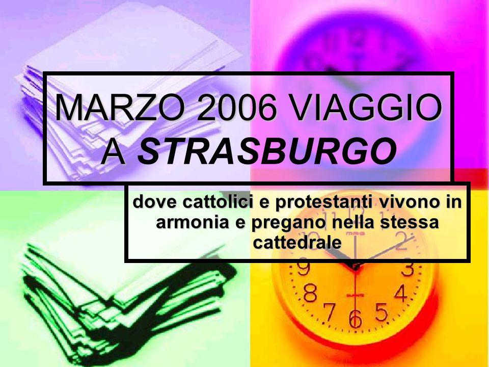 MARZO 2006 VIAGGIO A MARZO 2006 VIAGGIO A STRASBURGO dove cattolici e protestanti vivono in armonia e pregano nella stessa cattedrale