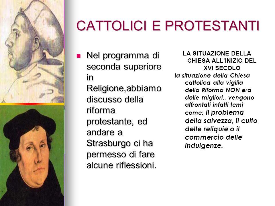 CATTOLICI E PROTESTANTI Nel programma di seconda superiore in Religione,abbiamo discusso della riforma protestante, ed andare a Strasburgo ci ha perme