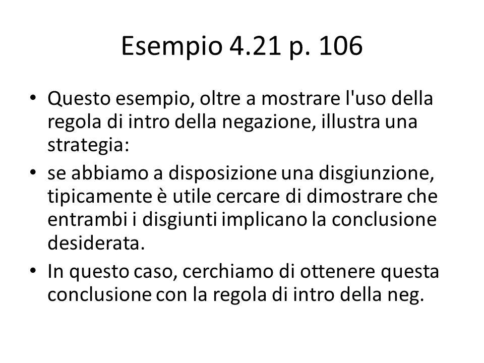 Esempio 4.21 p. 106 Questo esempio, oltre a mostrare l'uso della regola di intro della negazione, illustra una strategia: se abbiamo a disposizione un