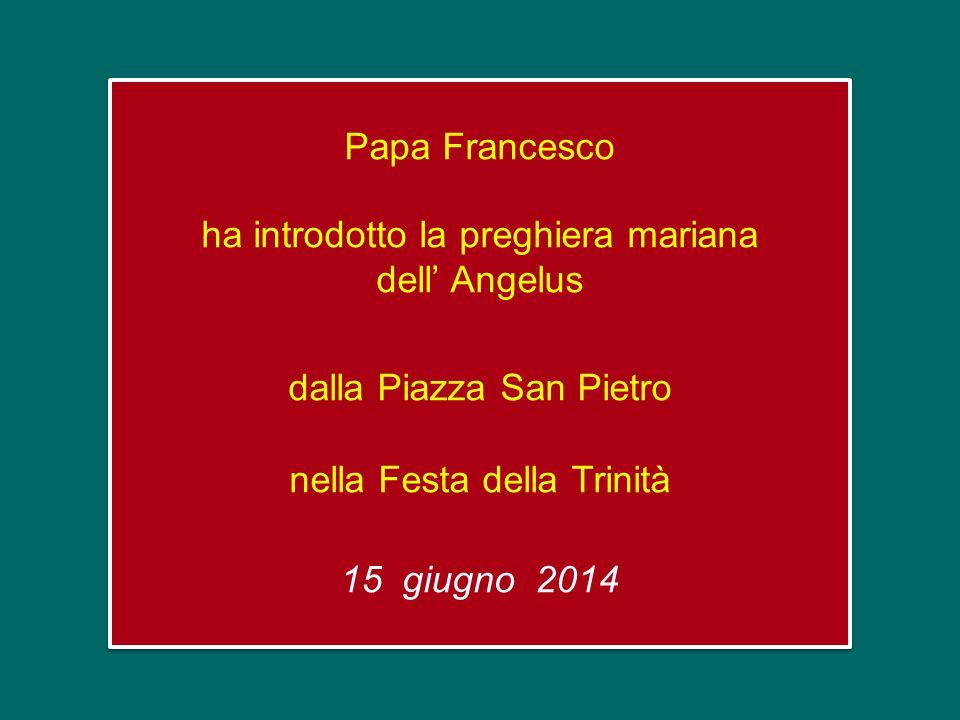 Papa Francesco ha introdotto la preghiera mariana dell' Angelus dalla Piazza San Pietro nella Festa della Trinità 15 giugno 2014 Papa Francesco ha introdotto la preghiera mariana dell' Angelus dalla Piazza San Pietro nella Festa della Trinità 15 giugno 2014