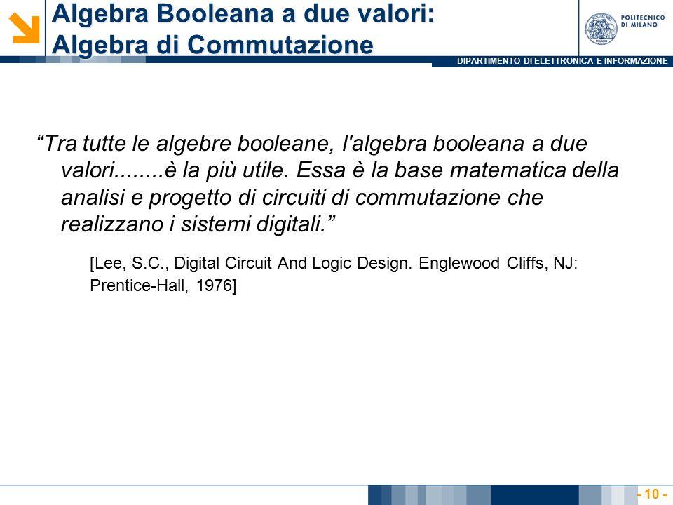 DIPARTIMENTO DI ELETTRONICA E INFORMAZIONE Algebra Booleana a due valori: Algebra di Commutazione Tra tutte le algebre booleane, l algebra booleana a due valori........è la più utile.