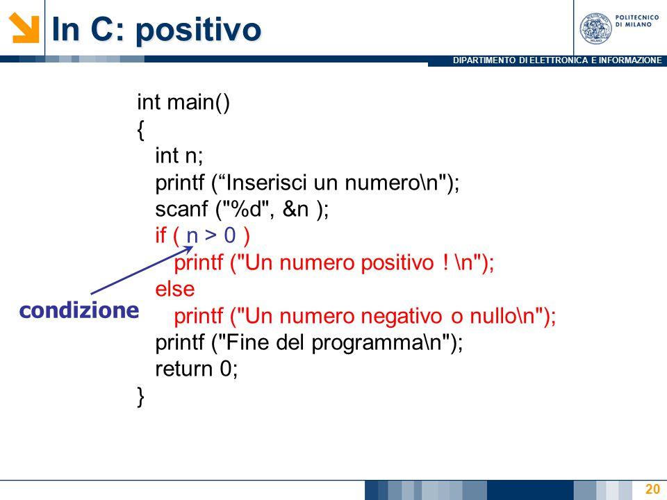 DIPARTIMENTO DI ELETTRONICA E INFORMAZIONE 20 In C: positivo int main() { int n; printf ( Inserisci un numero\n ); scanf ( %d , &n ); if ( n > 0 ) printf ( Un numero positivo .