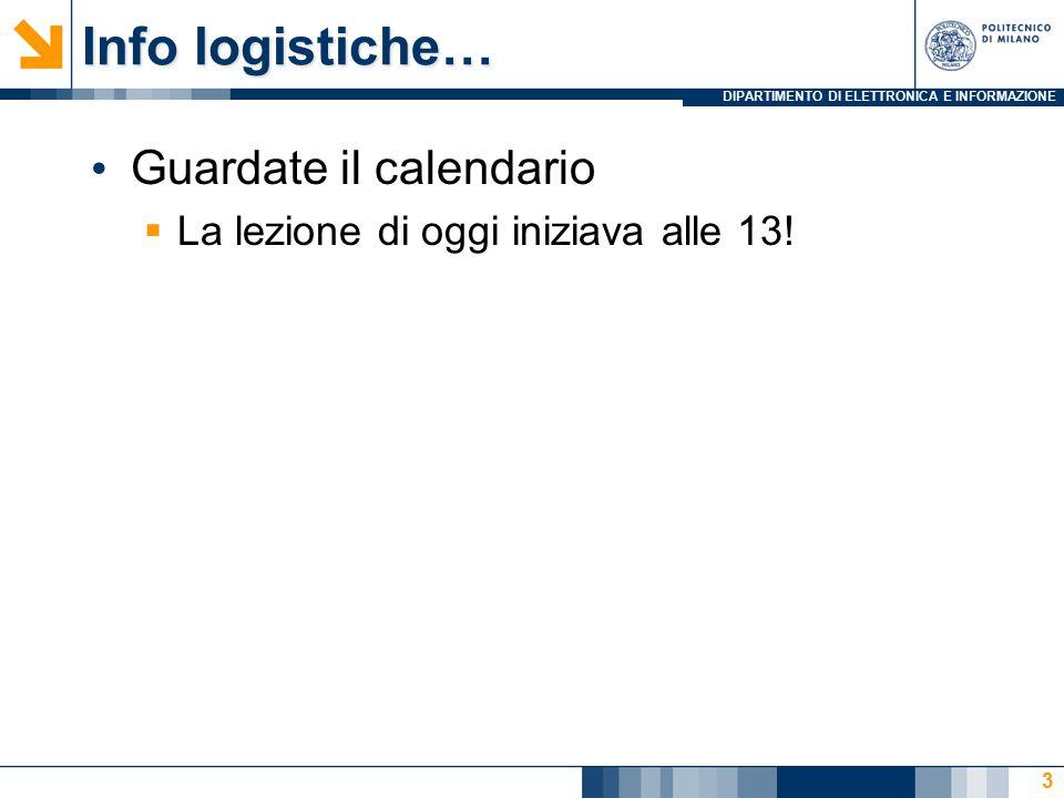 DIPARTIMENTO DI ELETTRONICA E INFORMAZIONE Info logistiche… Guardate il calendario  La lezione di oggi iniziava alle 13.