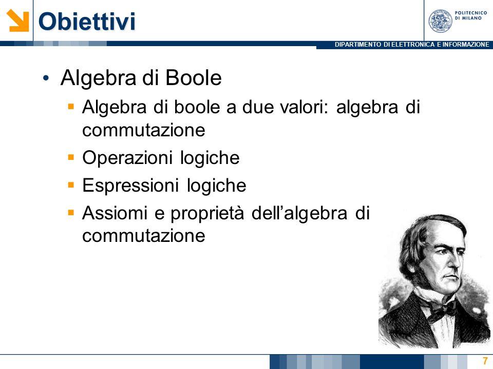 DIPARTIMENTO DI ELETTRONICA E INFORMAZIONEObiettivi Algebra di Boole  Algebra di boole a due valori: algebra di commutazione  Operazioni logiche  Espressioni logiche  Assiomi e proprietà dell'algebra di commutazione 7