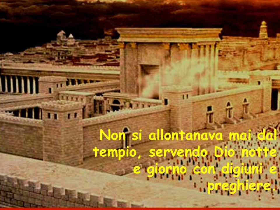 Non si allontanava mai dal tempio, servendo Dio notte e giorno con digiuni e preghiere.