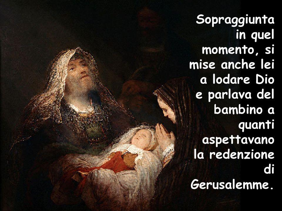 Sopraggiunta in quel momento, si mise anche lei a lodare Dio e parlava del bambino a quanti aspettavano la redenzione di Gerusalemme.