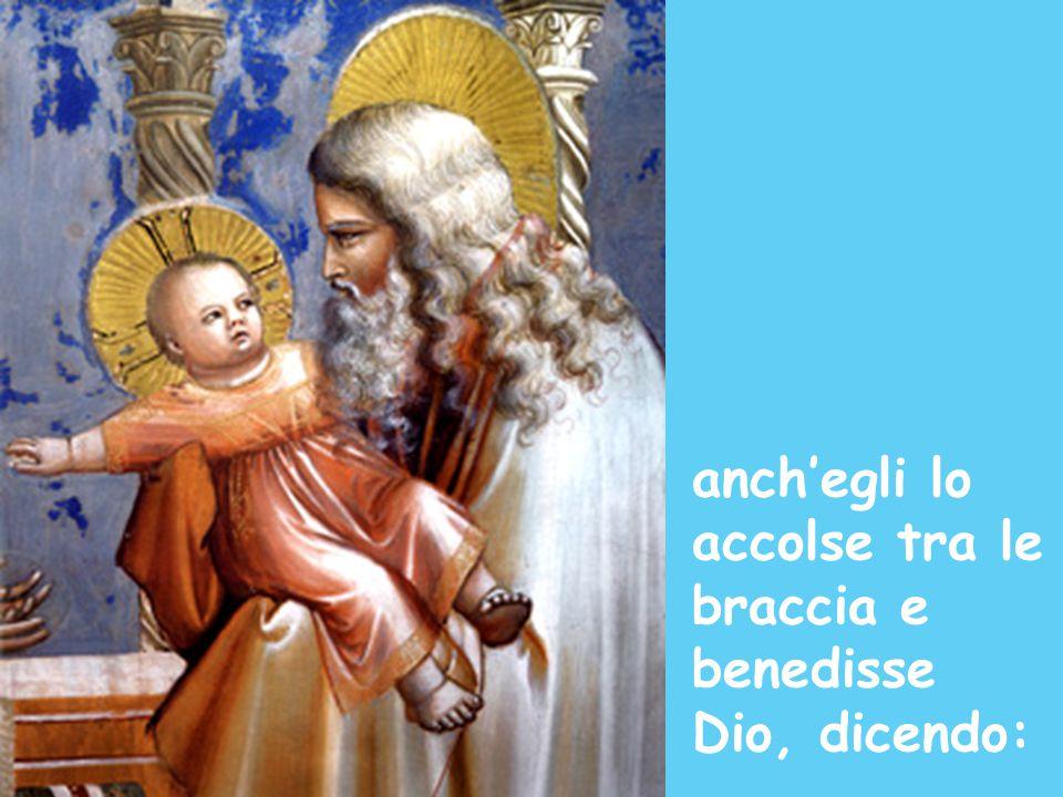 anch'egli lo accolse tra le braccia e benedisse Dio, dicendo: