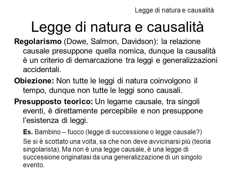 Legge di natura e causalità Regolarismo (Dowe, Salmon, Davidson): la relazione causale presuppone quella nomica, dunque la causalità è un criterio di demarcazione tra leggi e generalizzazioni accidentali.