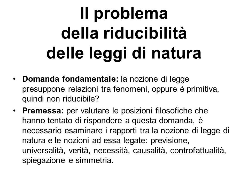 Il problema della riducibilità delle leggi di natura Domanda fondamentale: la nozione di legge presuppone relazioni tra fenomeni, oppure è primitiva, quindi non riducibile.