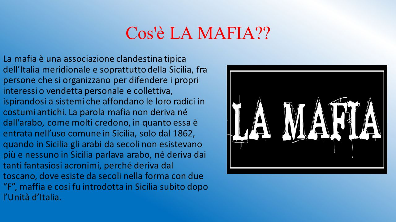 Cos'è LA MAFIA?? La mafia è una associazione clandestina tipica dell'Italia meridionale e soprattutto della Sicilia, fra persone che si organizzano pe