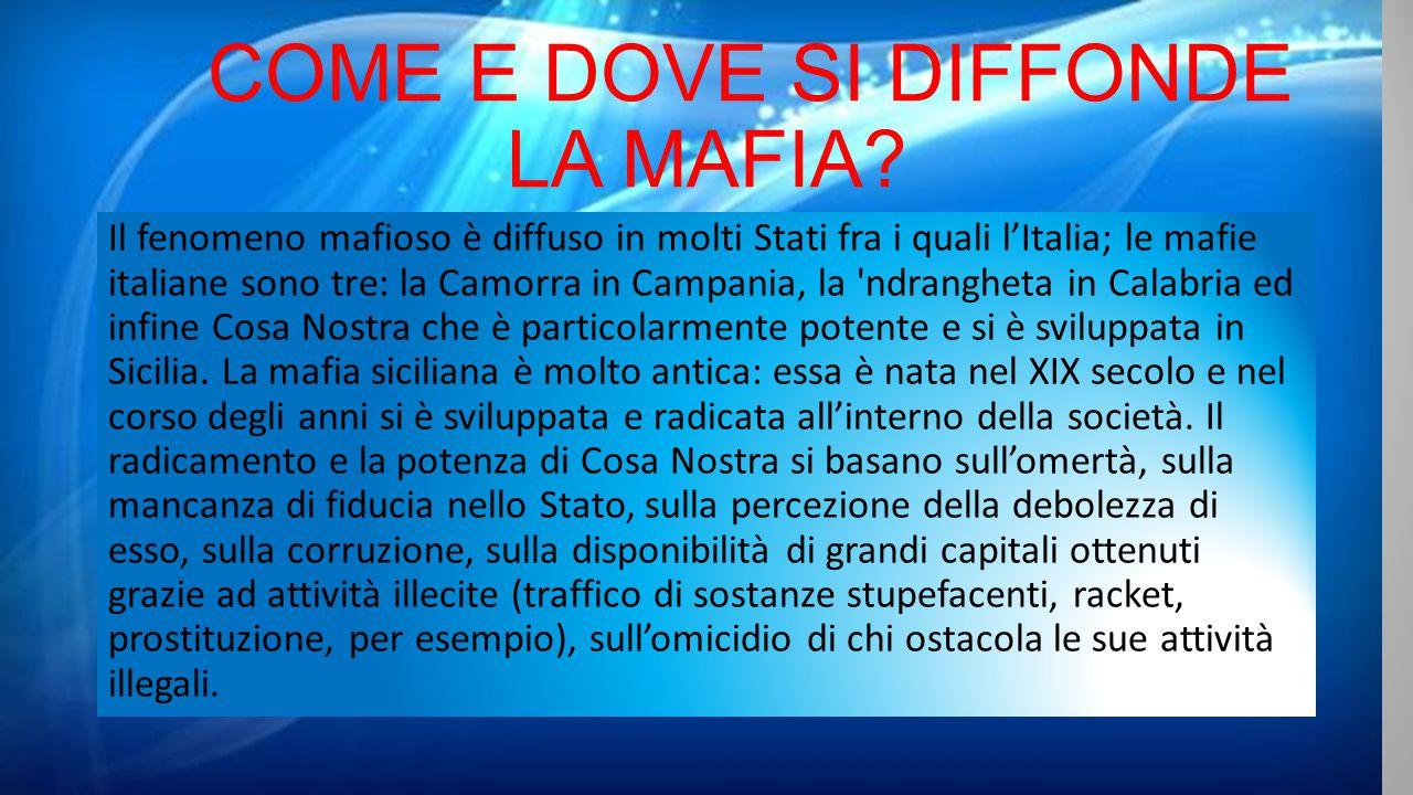 COME E DOVE SI DIFFONDE LA MAFIA? Il fenomeno mafioso è diffuso in molti Stati fra i quali l'Italia; le mafie italiane sono tre: la Camorra in Campani